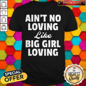 Funny Ain't No Loving Like Big Girl Loving Shirt