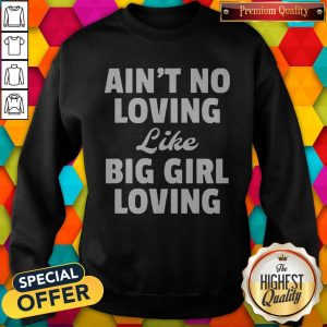 Funny Ain't No Loving Like Big Girl Loving Sweatshirt