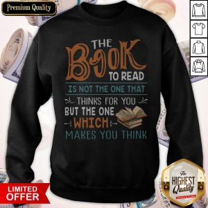The Book To Read Is Not The One That Thinks For You But The One Which Makes You Think Sweatshirt