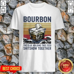Bourbon The Glue Holding This 2020 Shitshow Together Vintage Shirt