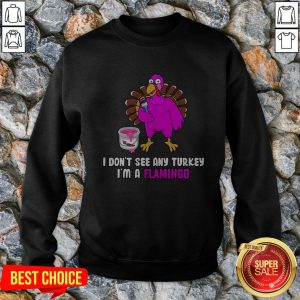 I Don't See Any Turkey I'm A Flamingo Sweatshirt