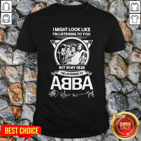 I Might Look Like I'm Listening To You But In My Head I'm Listening To ABBA Signatures Shirt