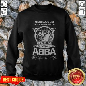 I Might Look Like I'm Listening To You But In My Head I'm Listening To ABBA Signatures Sweatshirt