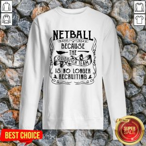 Netball Because The Quidditch Team Is No Longer Recruiting Sweatshirt