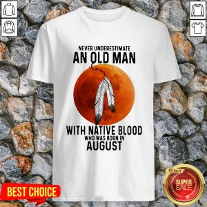Never Underestimate An Old Man With Native Blood And Was Born In August Shirt