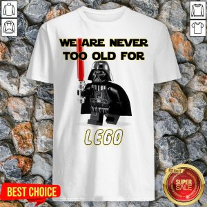We Are Never Too Old Foe Lego Shirt