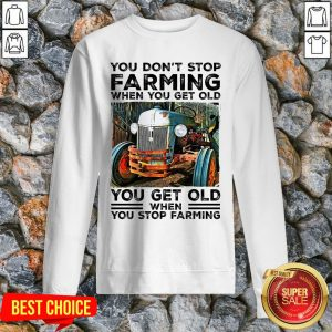 You Don't Stop Farming When You Get Old You Get Old Sweatshirt