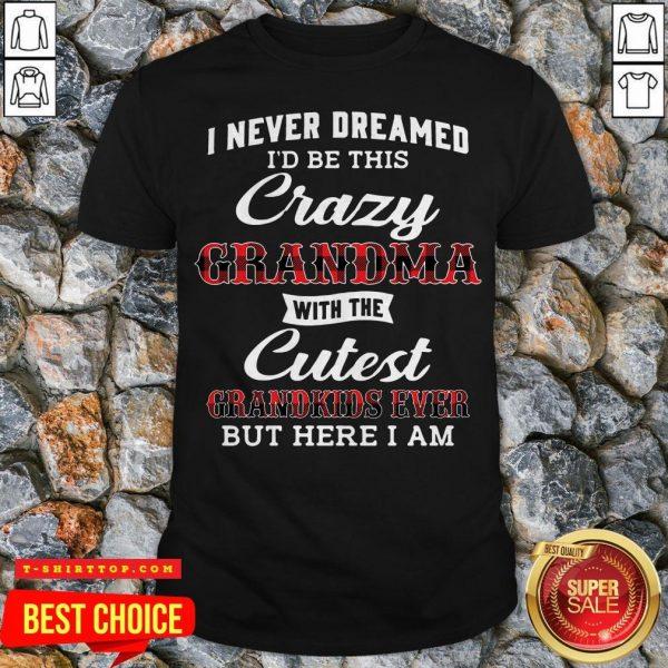I Never Dreamed I'D Be This Crazy Grandma With The Cutest Grandkids Ever But Here I Am Shirt - Design by T-ShirtTop.com