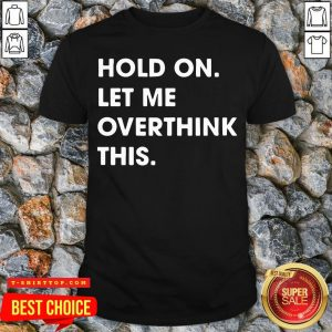Funny Hold On Let Me Overthink This Shirt