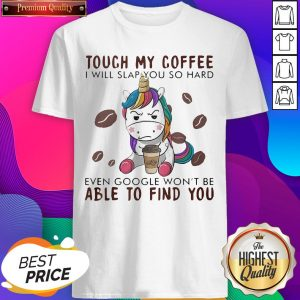 Touch My Coffee I Will Slap You So Hard Even Google Won't Be Able To Find You Unicorn Shirt - Design by T-ShirtTop.com