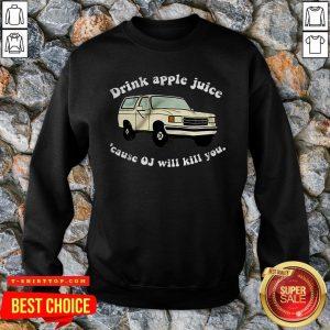Pretty Drink Apple Juice Cause OJ Will Kill You SweatShirt