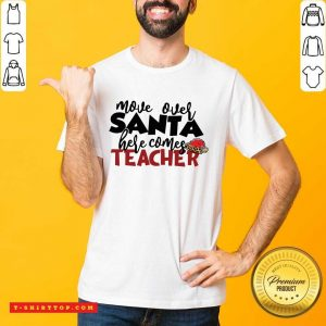 Move Over Santa Here Comes Teacher Shirt - Design by Tshirttop