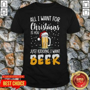 Nice All I Want For Christmas Is You Just Kidding I Want Beer Shirt - Design by Tshirttop