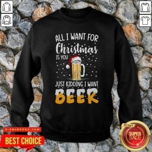 Nice All I Want For Christmas Is You Just Kidding I Want Beer SweatShirt - Design by Tshirttop
