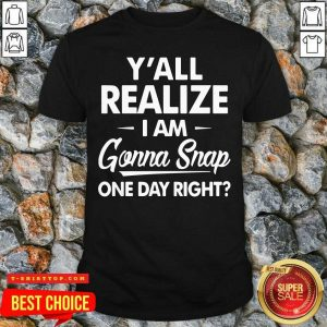 Premium Y'all Realize I'm Gonna Snap One Day Right Shirt - Design by Tshirttop