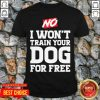 Top No I Won't Train Your Dog For Free Shirt