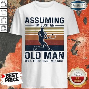 Angry Tennis Assuming Old Man Was Your First 2 Shirt