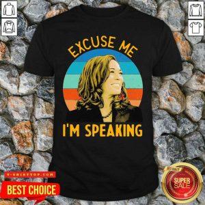 Good Excuse Me I'm Speaking Vice President Kamala Harris Shirt