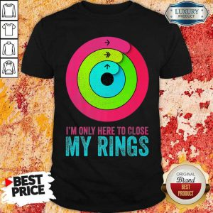 Jealous Im Only Here To Close My Rings 6 Shirt