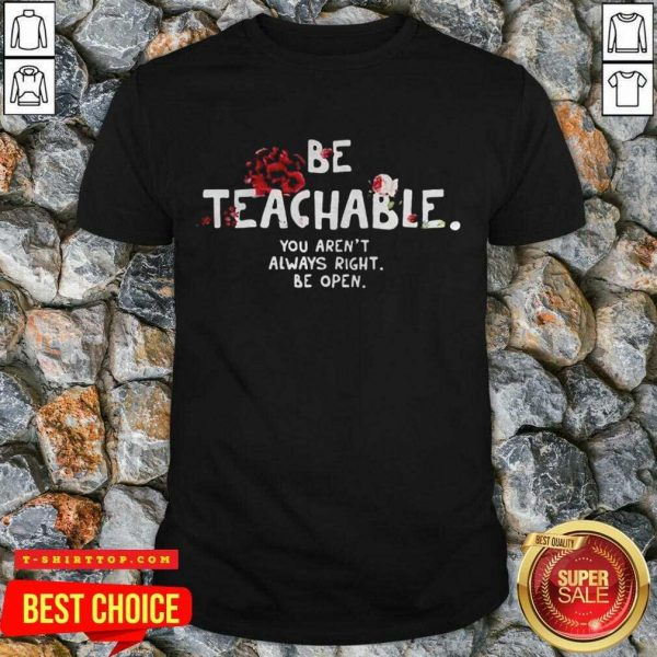 Fantastic Be Teachable You Arent Always Right To Be Open Shirt