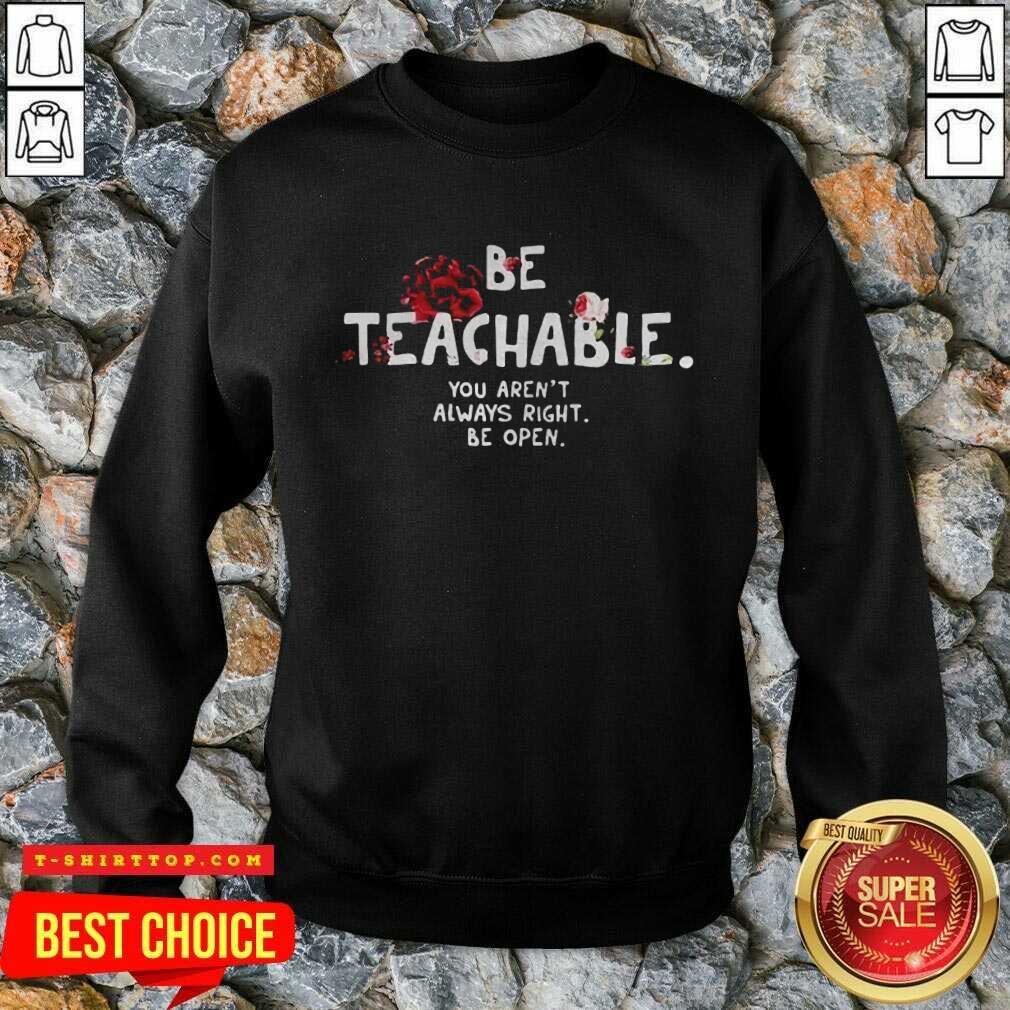 Fantastic Be Teachable You Arent Always Right To Be Open Sweatshirt
