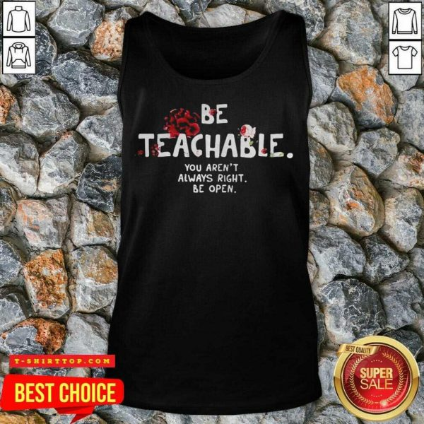 Fantastic Be Teachable You Arent Always Right To Be Open Tank Top