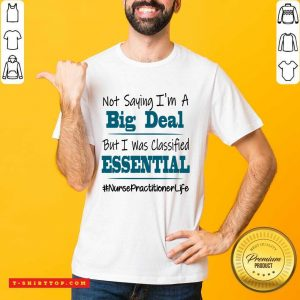 Perfect Not Saying I'm A Big Deal But I Was Classified Essential Nurse Practitioner Life Shirt