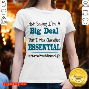 Perfect Not Saying I'm A Big Deal But I Was Classified Essential Nurse Practitioner Life V-neck