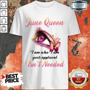 Pretty June Queen I Am Who I Am Your Approval Isn't Needed Shirt
