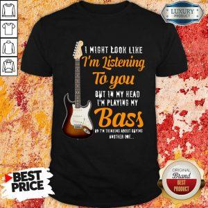 Guitar Im Listening To You Playing My Bass Shirt