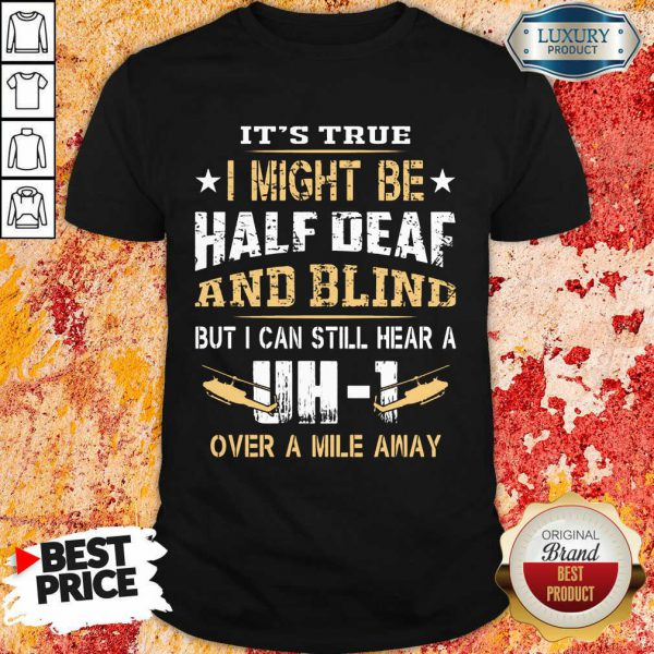 I Might Be Half Deaf And Blind UH1 Shirt
