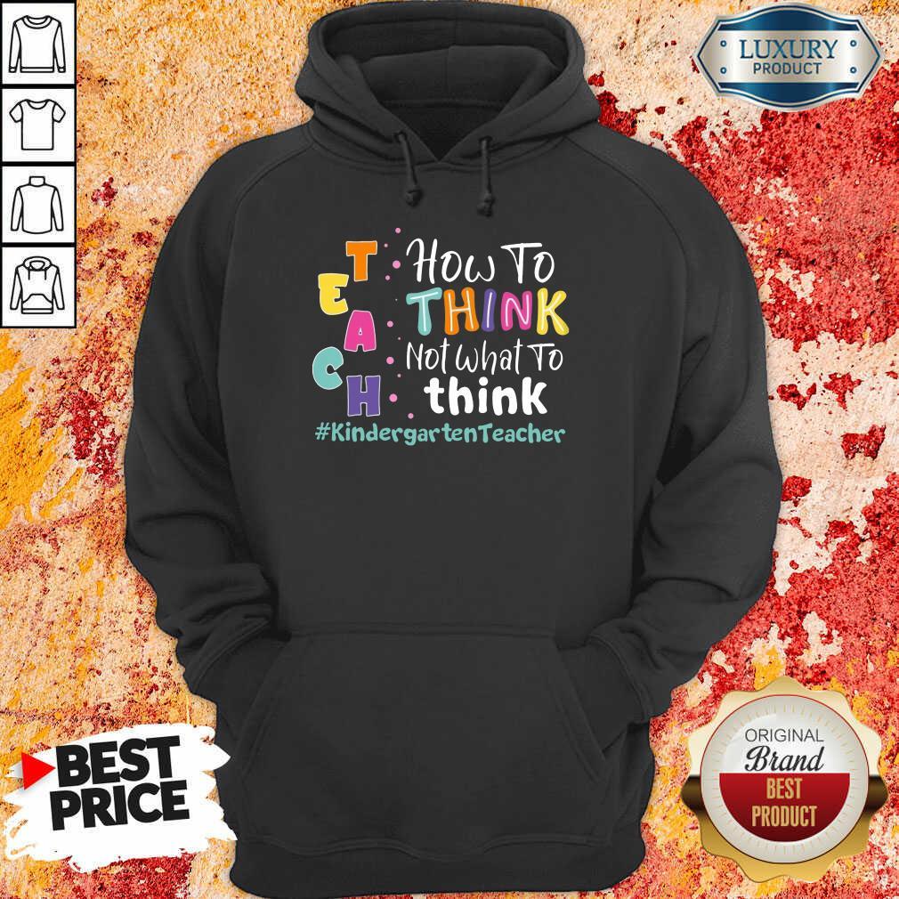 Teach How To Think Not What To Think Kindergarten Teacher Hoodie