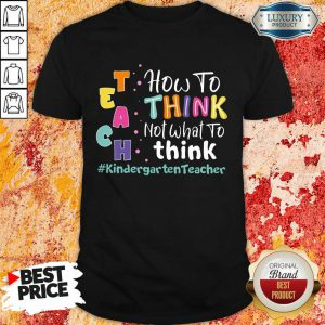Teach How To Think Not What To Think Kindergarten Teacher Shirt