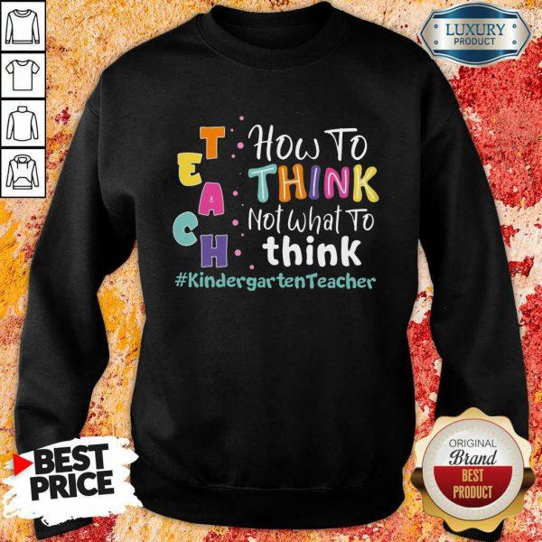 Teach How To Think Not What To Think Kindergarten Teacher Sweatshirt