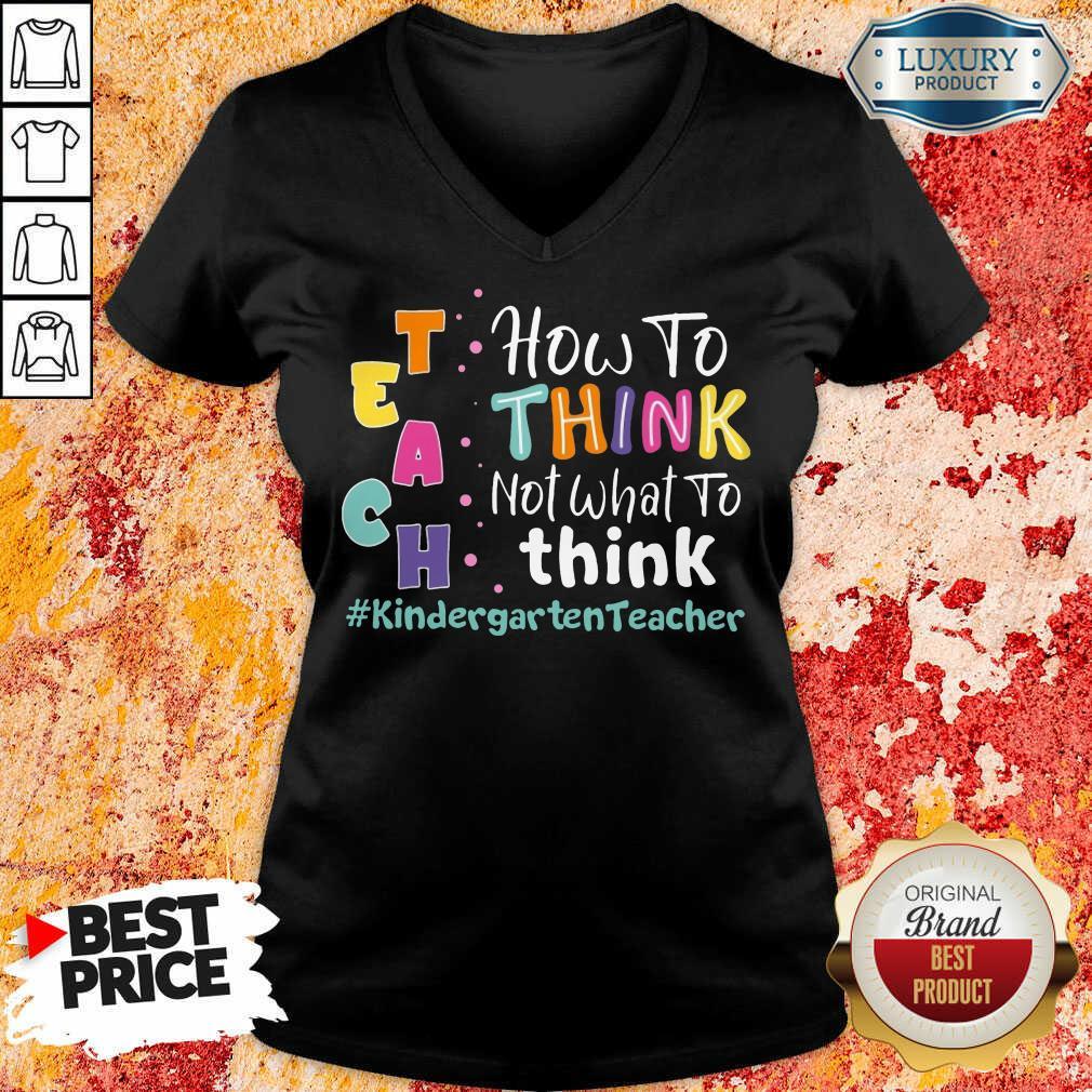 Teach How To Think Not What To Think Kindergarten Teacher V-neck