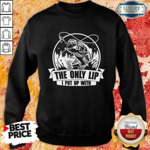 The Only Lip I Put Up With Tees Sweatshirt