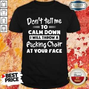 To Calm Down I Will Throw A Fucking Chair At Your Face Shirt